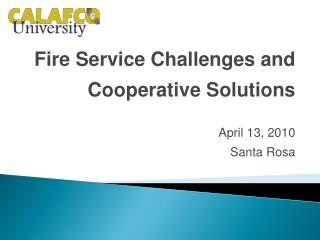 Fire Service Challenges and Cooperative Solutions April 13, 2010 Santa Rosa