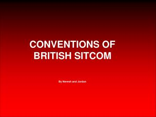CONVENTIONS OF BRITISH SITCOM By Neresh and Jordan