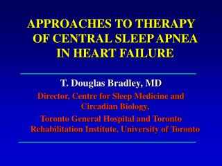 APPROACHES TO THERAPY OF CENTRAL SLEEP APNEA IN HEART FAILURE T. Douglas Bradley, MD