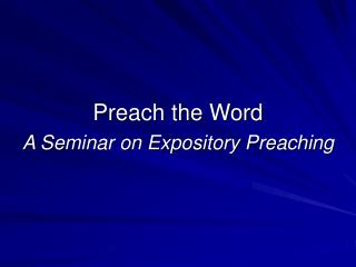 Preach the Word A Seminar on Expository Preaching