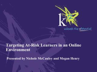 Targeting At-Risk Learners in an Online Environment  Presented by Nichole McCauley and Megan Henry