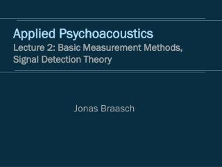 Applied Psychoacoustics Lecture 2: Basic Measurement Methods, Signal Detection Theory