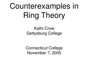 Counterexamples in Ring Theory Kathi Crow Gettysburg College Connecticut College November 7, 2005
