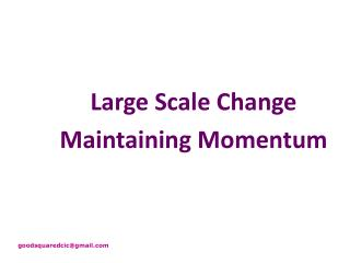 Large Scale Change Maintaining Momentum