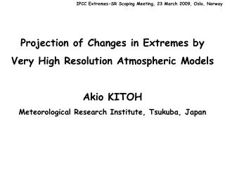 Projection of Changes in Extremes by  Very High Resolution Atmospheric Models Akio KITOH