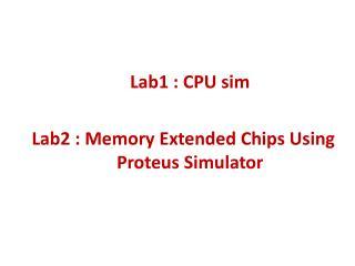 Lab1 : CPU sim Lab2 : Memory Extended Chips Using Proteus Simulator