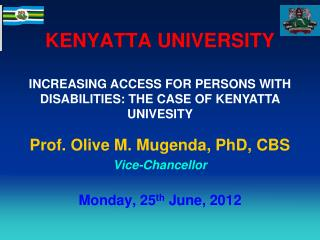 KENYATTA UNIVERSITY Prof. Olive M. Mugenda, PhD, CBS Vice-Chancellor Monday, 25 th  June, 2012