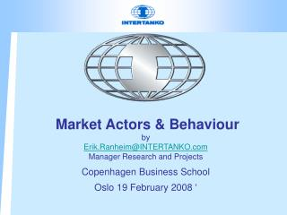 Market Actors & Behaviour by Erik.Ranheim@INTERTANKO.com Manager Research  and Projects Copenhagen Business School O