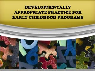 DEVELOPMENTALLY APPROPRIATE PRACTICE FOR EARLY CHILDHOOD PROGRAMS