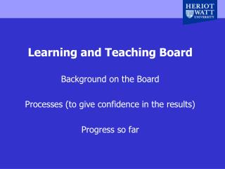 Learning and Teaching Board Background on the Board Processes (to give confidence in the results)
