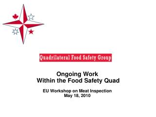 Ongoing Work  Within the Food Safety Quad  EU Workshop on Meat Inspection May 18, 2010