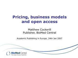 Pricing, business models and open access Matthew Cockerill Publisher, BioMed Central