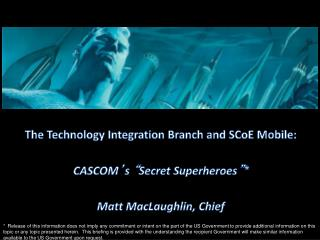 "The Technology Integration Branch and  SCoE  Mobile : CASCOM ' s  "" Secret Superheroes "" *"