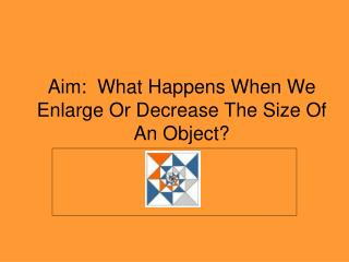 Aim:  What Happens When We Enlarge Or Decrease The Size Of An Object?