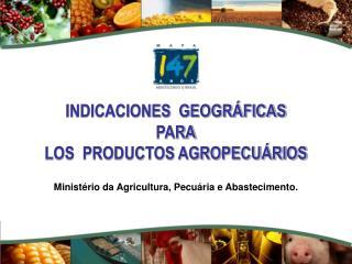 INDICACIONES  GEOGRÁFICAS PARA LOS  PRODUCTOS AGROPECUÁRIOS