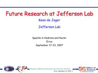 Future Research at Jefferson Lab Kees de Jager Jefferson Lab Quarks in Hadrons and Nuclei Erice