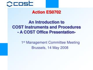 Action ES0702 An Introduction to  COST Instruments and Procedures  - A COST Office Presentation-