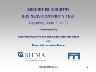 SECURITIES INDUSTRY BUSINESS CONTINUITY TEST Saturday, June 7, 2008 Coordinated by  Securities Industry and Financial Ma