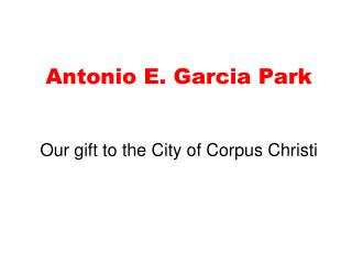 Antonio E. Garcia Park Our gift to the City of Corpus Christi