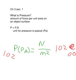 Ch 3 sec. 1 What is Pressure? amount of force per unit area on  an object surface P = F/A