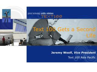 Text 100 Gets a Second Life Jeremy Woolf,  Vice President Text 100 Asia Pacific