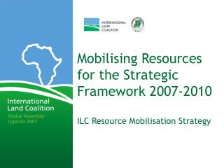 Mobilising Resources for the Strategic Framework 2007-2010 ILC Resource Mobilisation Strategy