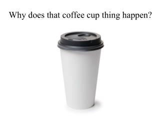 Why does that coffee cup thing happen?