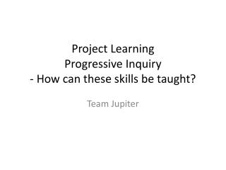 Project Learning Progressive Inquiry - How can these skills be taught?