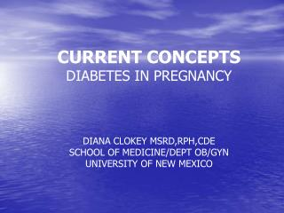 CURRENT CONCEPTS  DIABETES IN PREGNANCY    DIANA CLOKEY MSRD,RPH,CDE SCHOOL OF MEDICINE
