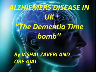 ALZHIEMERS DISEASE IN     UK ''The Dementia Time bomb''