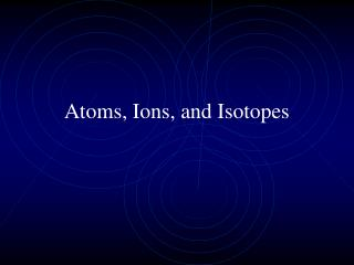 Atoms, Ions, and Isotopes