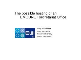 The possible hosting of an EMODNET secretariat Office Rudy HERMAN Senior Researcher