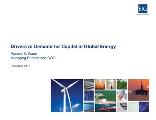 Drivers of Demand for Capital in Global Energy Randall S. Wade Managing Director and COO