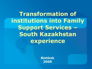 Transformation of institutions into Family Support Services – South Kazakhstan experience