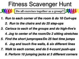 1.  Run to each corner of the room & do 10 Curl-ups      2.  Run to the chairs and do 25 step-ups