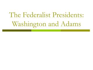The Federalist Presidents: Washington and Adams