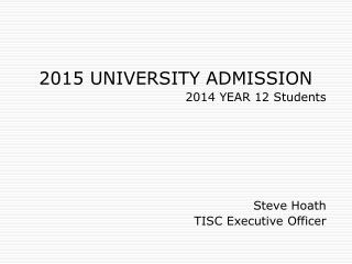 2015 UNIVERSITY ADMISSION 2014 YEAR 12 Students Steve Hoath  TISC Executive Officer