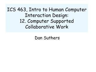 ICS 463, Intro to Human Computer Interaction Design:  12. Computer Supported Collaborative Work