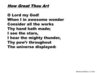 How Great Thou Art O Lord my God! When I in awesome wonder Consider all the works Thy hand hath made; I see the stars,
