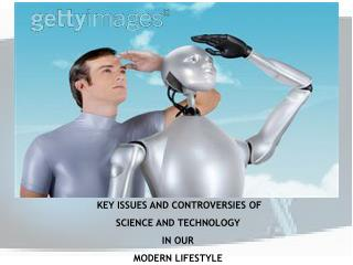 KEY ISSUES AND CONTROVERSIES OF SCIENCE AND TECHNOLOGY  IN OUR  MODERN LIFESTYLE
