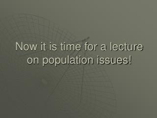 Now it is time for a lecture on population issues!