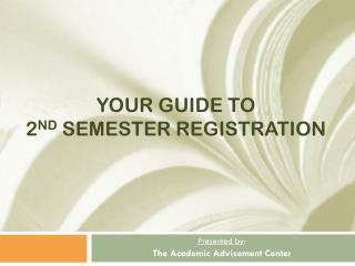 Your Guide to  2 nd  Semester Registration