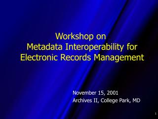 Workshop on  Metadata Interoperability for  Electronic Records Management