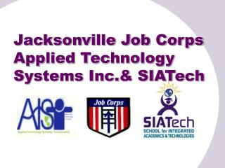 Jacksonville Job Corps Applied Technology Systems Inc.& SIATech