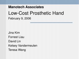 Manotech Associates Low-Cost Prosthetic Hand February 9, 2006 Jina Kim Forrest Liau David Lin