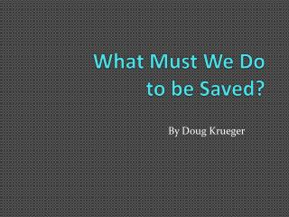 What Must We Do  to be Saved