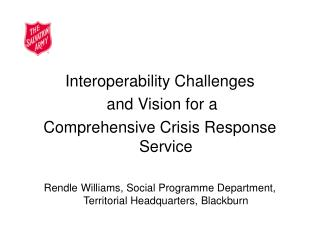 Interoperability Challenges  and Vision for a  Comprehensive Crisis Response Service  Rendle Williams, Social Programme