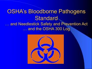 OSHA's Bloodborne Pathogens Standard … and Needlestick Safety and Prevention Act … and the OSHA 300 Log