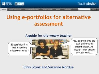 Using e-portfolios for alternative assessment A guide for the weary teacher
