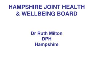 HAMPSHIRE JOINT HEALTH & WELLBEING BOARD Dr Ruth Milton DPH Hampshire